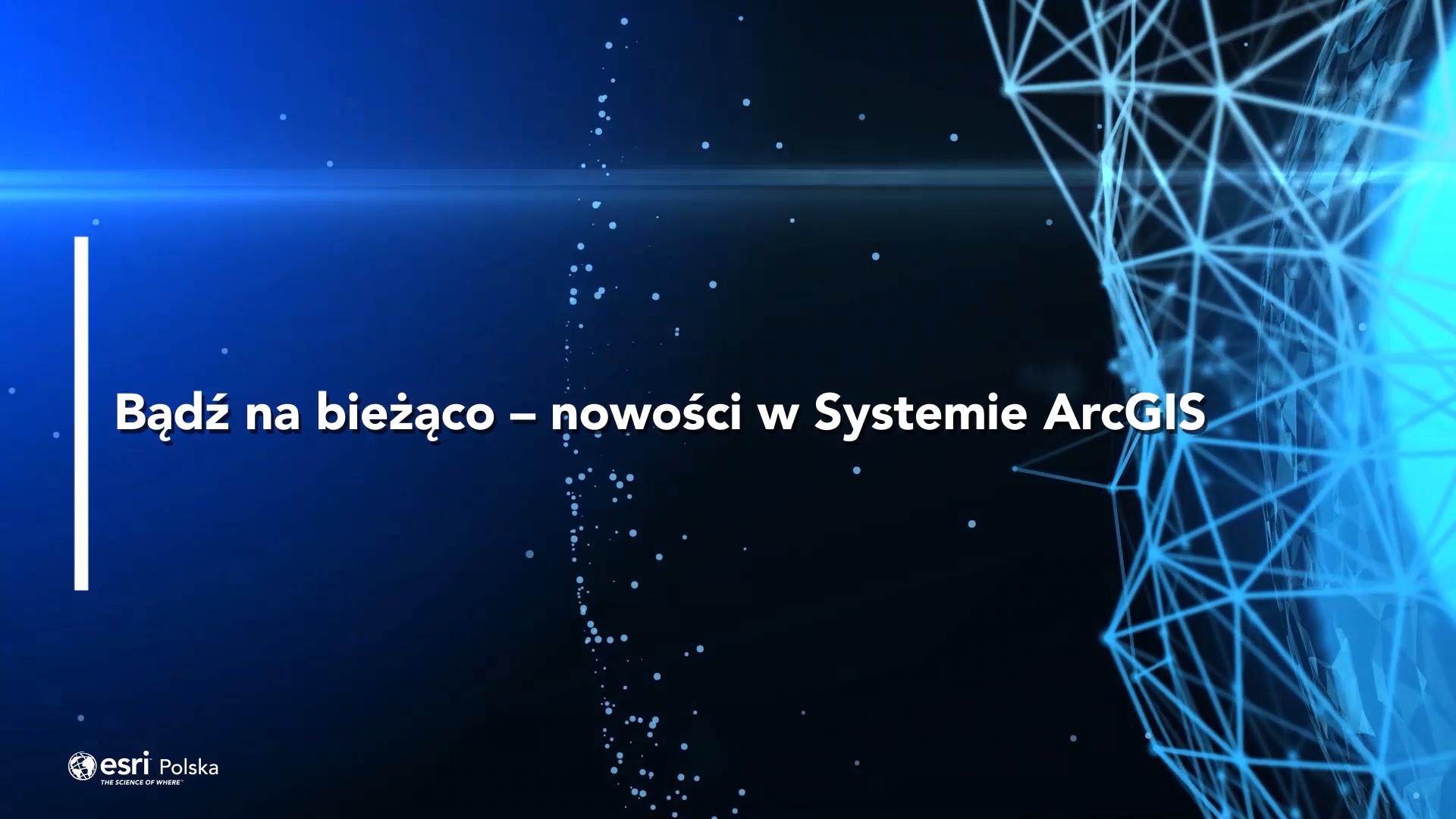 Bądź na bieżąco – nowości w Systemie ArcGIS